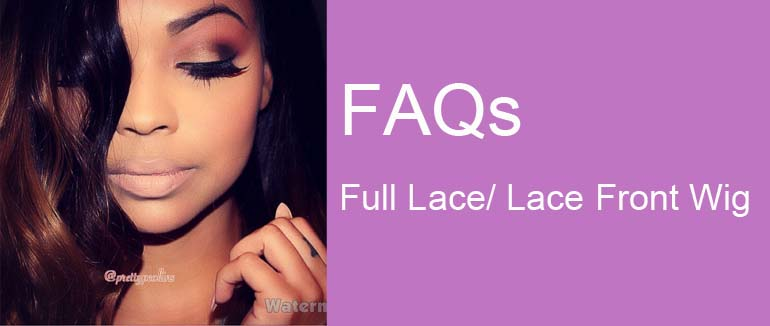 FAQ about Full Lace/Lace Front Wigs.
